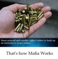How, Mafia, and Bullets: Shoot yourself with smaller caliber bullets to build up  an immunity to larger bullets.  That's how Mafia Works That's how Mafia works
