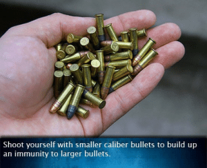 Bullets, Caliber, and Build: Shoot yourself with smaller caliber bullets to build up  an immunity to larger bullets. SLPT: Shoot yourself with small bullets to build immunity to bigger ones.
