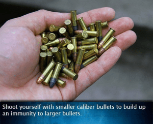 Irl, Me IRL, and Bullets: Shoot yourself with smaller caliber bullets to build up  an immunity to larger bullets. me irl