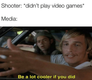 Sorry if this was already made by VicMeme MORE MEMES: Shooter: *didn't play video games  Media:  Be a lot cooler if you did Sorry if this was already made by VicMeme MORE MEMES