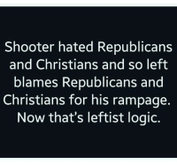 "Logic, Tumblr, and Blog: Shooter hated Republicans  and Christians and so left  blames Republicans and  Christians for his rampage.  Now that's leftist logic. <p><a href=""https://commandercoldcuts.tumblr.com/post/167253533960/traditionalvibe-it-never-ends-yet-idiots-like"" class=""tumblr_blog"">commandercoldcuts</a>:</p>  <blockquote><p><a href=""http://traditionalvibe.tumblr.com/post/167242467807/it-never-ends"" class=""tumblr_blog"">traditionalvibe</a>:</p> <blockquote><p>It never ends</p></blockquote> <p>Yet idiots like <a class=""tumblelog"" href=""https://tmblr.co/m5e91Y-n_wRTqiWT1WVm5Gg"">@fandomsandfeminism</a> are trying to paint him as some sorta neo-reactionary.</p></blockquote>  <p>Remember when that guy shot a bunch of Republicans in a direct act of hatred against Republicans and people were still like &ldquo;hurr de burr de wepublicans fault!&rdquo;</p>"