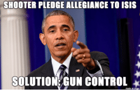 SHOOTER PLEDGE ALLEGIANCE TO ISIS  SOLUTION GUN CONTROL  made on imgur Shooter Omar Mateen pledged allegiance to ISIS before killing 50 people and injuring 53 more at a nightclub in Florida. President Obama needs to focus on ending radical Islamic terrorism, not gun control.