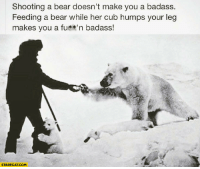 Bear, Badass, and Her: Shooting a bear doesn't make you a badass.  Feeding a bear while her cub humps your leg  makes you a fu**'n badass!  STARECAT.COM
