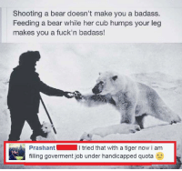 snuggle bear: Shooting a bear doesn't make you a badass.  Feeding a bear while her cub humps your leg  makes you a fuck'n badass!  Prashant  l tried that with a tiger now i am  filling goverment job under handicapped quota