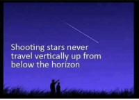 If the earth is a globe and stars are all around us, wouldn't LOGIC state that shooting stars should, at some point, start from the horizon and go up? TheEarthIsFlat ResearchIt FlatEarth: Shooting stars never  travel vertically up from  below the horizon If the earth is a globe and stars are all around us, wouldn't LOGIC state that shooting stars should, at some point, start from the horizon and go up? TheEarthIsFlat ResearchIt FlatEarth