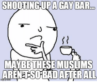 After the shooting last night it makes me wonder...: SHOOTING-UPA GAY BAR  MAWBIE THESE MUSTIMS  ARENETSO BADAFTERALL After the shooting last night it makes me wonder...