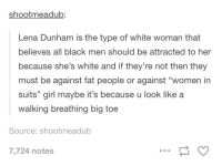 """Blackpeopletwitter, Smh, and Black: shootmeadub:  Lena Dunham is the type of white woman that  believes all black men should be attracted to her  because she's white and if they're not then they  must be against fat people or against """"women in  suits"""" girl maybe it's because u look like a  walking breathing big toe  Source: shootmeadub  7,724 notes <p>Smh Lena (via /r/BlackPeopleTwitter)</p>"""