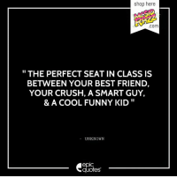 Best Friend, Crush, and Funny: shop here  COm  THE PERFECT SEAT IN CLASS IS  BETWEEN YOUR BEST FRIEND,  YOUR CRUSH, A SMART GUY,  & A COOL FUNNY KID  UNKNOWN  epIC  quotes #419 #Life #Funny  Suggested by Ayush Maheshwari