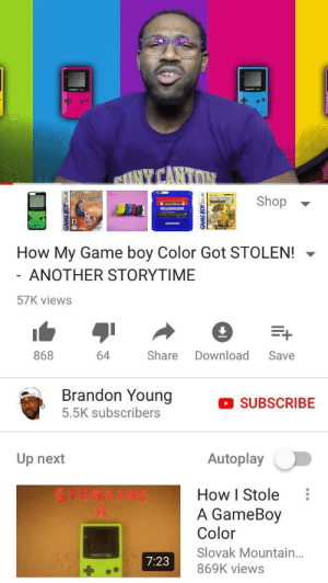Me irl: Shop  How My Game boy Color Got STOLEN!  ANOTHER STORYTIME  57K views  868  64 Share Download Save  Brandon Young  5.5K subscribers  SUBSCRIBE  Up next  Autoplay  How I Stole  A GameBoy  Color  Slovak Mountain...  869K views  7:23 Me irl