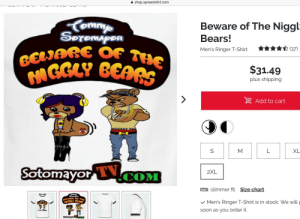 Ok then...: shop.spreadshirt.com  Beware of The Niggl  SeremapDR  Bears!  BELARE OF THE  MGGLY BEAR  (37)  Men's Ringer T-Shirt  $31.49  plus shipping  Add to cart  M  L  XL  Sotomayor lCOM  2XL  slimmer fit Size chart  Conmy  Seremen  Men's Ringer T-Shirt is in stock. We will  GGLY BEAA  Soon as yoU order it.  Sotomayor coM Ok then...