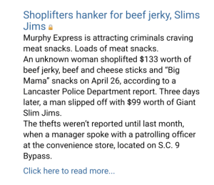 "Beef, Click, and Lol: Shoplifters hanker for beef jerky, Slims  Jims  Murphy Express is attracting criminals craving  meat snacks. Loads of meat snacks.  An unknown woman shoplifted $133 worth of  beef jerky, beef and cheese sticks and ""Big  Mama"" snacks on April 26, according to a  Lancaster Police Department report. Three days  later, a man slipped off with $99 worth of Giant  Slim Jims.  The thefts weren't reported until last month,  when a manager spoke with a patrolling officer  at the convenience store, located on S.C. 9  Вуpass.  Click here to read more... I want to know the whole story lol"