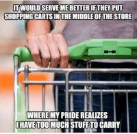 Pretty good idea if you ask me.: SHOPPING CARTS IN THE MIDDLE OF THE STORE  WHERE  HAVE TOO MUCH STUFF TO CARRY  MY PRIDE REALIZES Pretty good idea if you ask me.