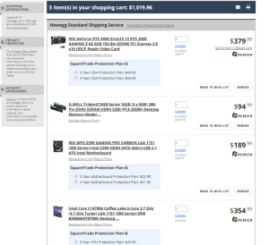 Saving for an upgrade!: SHOPPING  SATISFACTION  5 Item(s) in your shopping cart: $1,019.96  Nearly all of  Newegg.com's offerings  are covered by a full 30-  day refund policy  Newegg Standard Shipping Service Important Shipping Information  MSI GeForce RTX 2060 DirectX 12 RTX 2060  GAMING Z 6G 6GB 192-Bit GDDR6 PCI Express 3.0  x16 HDCP Ready Video Card  PRIVACY  PROTECTED  $379.99  Update  $20.00 Mail-in Rebate Card  Our Privacy Policy states  that we will only share  your personal  information with third  IN STOCK  PREMIER  Replacement Only Return Policy  LIMIT S  SquareTrade Protection Plan  parties working on our  behalf to complete your  order such as UPS and  3 Year VGA Protection Plan: $49.99  FedEx  4 Year VGA Protection Plan: $64.99  MOVE TO WISH LIST  REMOVE  SECURITY  SAFEGUARDS  Security is a top priority  at Newegg. When you  submit sensitive  information via the  website, your  information is protected  both online and offline.  G.SKILL TridentZ RGB Series 16GB (2 x 8GB) 288-  Pin DDR4 SDRAM DDR4 3200 (PC4 25600) Desktop  Memory Model ...  $94.99  Update  PREMIER  IN STOCK  Standard Return Policy  LIMIT 20  MOVE TO WISH LIST  REMOVE  MSI MPG Z390 GAMING PRO CARBON LGA 1151  $189.99  (300 Series) Intel Z390 HDMI SATA 6Gb/s USB 3.1  Update  ATX Intel Motherboard  PREMIER  IN STOCK  LIMIT S  Replacement Only Return Policy  SquareTrade Protection Plan  3 Year Motherboard Protection Plan: $22.99  4 Year Motherboard Protection Plan: $31.99  MOVE TO WISH LIST  REMOVE  Intel Core i7-8700K Coffee Lake 6-Core 3.7 GHz  (4.7 GHz Turbo) LGA 1151 (300 Series) 95W  BX80684178700K Desktop..  1  $354.99  Update  PREMIER  IN STOCK  Replacement Only Return Policy  SquareTrade Protection Plan  3 Year CPU Protection Plan: $49.99 Saving for an upgrade!