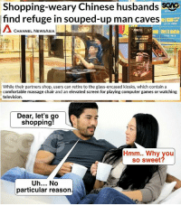 Comfortable, Massage, and Memes: Shopping-weary Chinese husbands SAS  find refuge in souped-up man caves  CHANNEL NEWSASIA  925  While their partners shop, users can retire to the glass-encased kiosks, which contain a  comfortable massage chair and an elevated screen for playing computer games or watching  television.  Dear, let's go  shopping  Hmm.. Why you  so sweet?  Uh... No  particular reason OMG! TAKE MY MONEY (BEFORE MY WIFE DOES!!!)