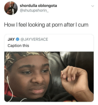 It really makes you think: shordulla oblongota  @shutupshorin_  How I feel looking at porn after l cum  JAY@JAYVERSACE  Caption this It really makes you think