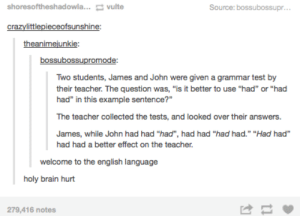 "James, John, and why the English language is stupid.: shoresoftheshadowla...vulte  Source: bossubossupr  theanimejunkie  bossubossupro  Two students, James and John were given a grammar test by  their teacher. The question was, ""is it better to use ""had"" or ""had  had"" in this example sentence?""  The teacher collected the tests, and looked over their answers.  James, while John had had ""had"", had had ""had had. ""Had had  had had a better effect on the teacher.  welcome to the english language  holy brain hurt  279,416 notes  け James, John, and why the English language is stupid."