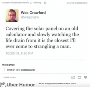 Life, Tumblr, and Uber: shoresoftheshadowlands thefrog...  Source: pleatedjeans  Wes Crawford  @wescraw  Covering the solar panel on an old  calculator and slowly watching the  life drain from it is the closest I'll  ever come to strangling a man.  0/22/13, 8:20 PM  thefrogman:  twitterl [hvt: pleatedieansl  16,964 notes  Uber Humor  There's always maney in the banana stand failnation:  Rage against the machine