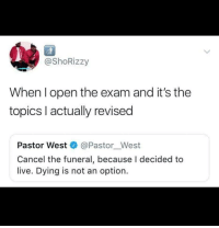 Not An Option: @ShoRizzy  When l open the exam and it's the  topics l actually revised  Pastor West @Pastor_West  Cancel the funeral, because I decided to  live. Dying is not an option.