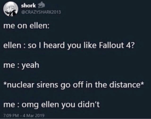 Is this a new meme trend?: shork  @CRAZYSHARK2013  me on ellen:  ellen so I heard you like Fallout 4?  me yeah  *nuclear sirens go off in the distance*  me omg ellen you didn't  7:09 PM-4 Mar 2019 Is this a new meme trend?