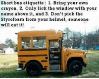 ~Beast~: Short bus etiquette 1. Bring your own  crayon, 2. Only lick the window with your  name above it, and 3. Don't pick the  Styrofoam from your helmet, someone  will eat it  MD ~Beast~
