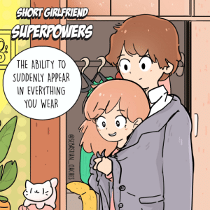 [OC] SHORT GIRLFRIEND SUPERPOWERS: SHORT GIRLFRIEND  SUPERPOWERS  THE ABILITY TO  SUDDENLY APPEAR  IN EVERYTHING  YOU WEAR  @SEBASTIAN_OACHES [OC] SHORT GIRLFRIEND SUPERPOWERS