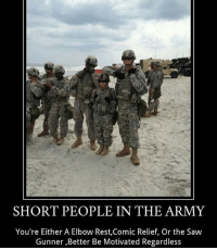 Memes, 🤖, and Sanctuary: SHORT PEOPLE IN THE ARMY  You're Either A Elbow Rest,Comic Relief, Or the Saw  Gunner ,Better Be Motivated Regardless Woah ➖ TAG SOME FRIENDS! HELPS PROMOTE THE PAGE! ➖ 👇FOLLOW THESE ACCOUNTS! 👇 @christopher_harris_144 @comrades_milsim_sanctuary @united.states.marines @that.one.american @navyseal_frogman ➖ I DO NOT SERVE ❌ ➖