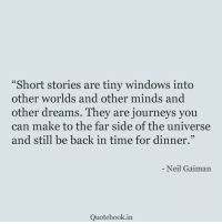 "Windows, Time, and Dreams: Short stories are tiny windows into  other worlds and other minds and  other dreams. They are journeys you  can make to the far side of the universe  and still be back in time for dinner.""  Neil Gaiman  Quotebook.in"