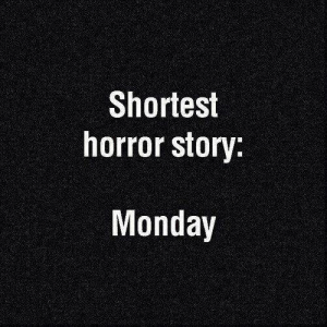 Funny, Monday, and Horror: Shortest  horror story:  Monday Like-if you Agree ?