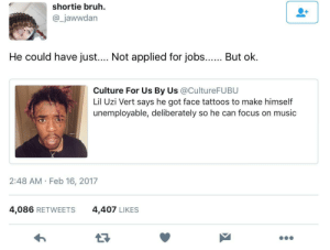 Bruh, Music, and Tattoos: shortie bruh.  @_jawwdan  He could have just...Not applied for jobs... Bu ok.  Culture For Us By Us @CultureFUBU  Lil Uzi Vert says he got face tattoos to make himseltf  unemployable, deliberately so he can focus on music  2:48 AM Feb 16, 2017  4,086 RETWEETS  4,407 LIKES Doing things the hard way