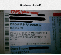 Dank, 🤖, and Mcg: Shortness of what?  en CVS/pharm  PROAIR HFA 90 MCG  INHALER  ーーー: INHALE 2 PUFFS BY MOUTH EVERY 4  HOURS AS NEEDED FOR  COUGH/WHEEZING/SHORTNESS OF  BITCH  三Qty:8.5  Refills require authorizatior  Store Phone:  Rx # 557043  MOUTHPIECE FOR 30 SECS wilH  WATER  FOR MULTIPLE PUFF DOSES OR INHALERS  WAIT 1 MIN. BETWEEN PUFFS.  FEE  FEE
