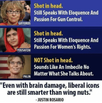 "LIKE our page Proud Liberal Americans for more!: Shot in head.  Still Speaks With Eloquence And  Passion For Gun Control.  GIFFORDS  Shot in head.  Still Speaks With Eloquence And  Passion For Women's Rights.  YOUSAFZAI  NOT Shot in head.  Sounds Like An Imbecile No  AN Matter What She Talks About.  PALIN  ""Even with brain damage, liberal icons  are still smarter than wing nuts.""  - JUSTIN ROSARIO LIKE our page Proud Liberal Americans for more!"