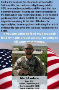 Memes, Militia, and Eagle: Shot in the head and the chest and surrounded by  Taliban militia, he continued to fight alongside his  SEAL team until separated by an RPG blast. Matt later  died from the bullet wounds and injuries sustained in  the blast. When they retrieved his body, a few hundred  yards away from where the RPG hit, he had only one  magazine remaining. At the time of the blast he  reportedly hadthree magazines-indicatingthat he had  continued to fight even afterthe blast, right up until his  death  If you are going to feed my Facebook  feed with pictures of actors, I'm going to  fill your  with heroes.  Matt Axelson  Age: 29  From: Cupertino, Ca.  Bom June 25, 1976  Died: June 28, 2005 RIP HERO ! WE WILL NEVER FORGET  !                              War Eagle