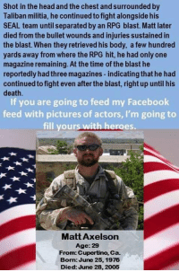 Memes, 🤖, and Deaths: Shot in the head and the chest and surrounded by  Taliban militia, he continued to fight alongside his  SEAL team until separated by an RPG blast. Matt later  died from the bullet wounds and injuries sustained in  the blast. When they retrieved his body, a few hundred  yards away from where the RPG hit, he had onlyone  magazine remaining. At the time of the blast he  reportedly had three magazines-indicating that he had  continued to fight even after the blast, right up until his  death  If you are going to feed my Facebook  feed with pictures of actors, I'm going to  fill yours with heroes.  Matt Axelson  Age: 29  From: Cupertino, Ca.  Born: June 25, 1976  Died: June 28, 2005