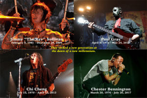 """To the legends we lost this decade...: SHOT  Jimmy """"The Rey"""" Sullivan  February 9, 1981 - December 28, 2009  Paul Gray  April 8, 1972 - May 24, 2018  """"They rocked a new generation at  the dawn of a new millennium.  SLLA  Chi Cheng  July 15, 1970 – April 13, 2013  Chester Bennington  March 20, 1976 - July 20, 2017 To the legends we lost this decade..."""