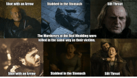 Sent by @MrRARingston: Shot with an Arrow  Stabbed inthe Stomach  The Murderers at the Red Wedding were  killed in the same way as their victims.  Stabbed in the Stomach  Shot with an Arrow  Slit Throat  Slit Throat Sent by @MrRARingston