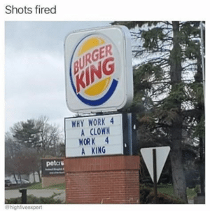 Memes, Work, and King: Shots fired  URGER  WHY WORK 4  A CLOWN  WORK 4  A KING  petcr  highfiveexpert Everybody likes burgers! #FoodAndDrink #Meat #Memes