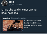 Blackpeopletwitter, College, and Lmao: _SHOTSFIRED  Lmao she said she not paying  back no loans.  Moorlnfo @Moorlnformation  92-Year-Old Woman  Earns Fourth College  Degree And Plans For  Fifth <p>Miss me with those loans (via /r/BlackPeopleTwitter)</p>