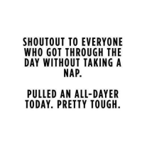 pretties: SHOU TOUT TO EVERYONE  WHO GOT THROUGH THE  DAY WITHOUT TAKING A  NAP.  PULLED AN ALL-DAYER  TODAY. PRETTY TOUGH.