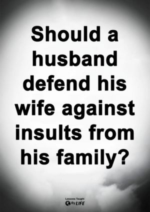 Family, Life, and Memes: Should a  nusband  defend his  wife against  insults from  his family?  Lessons Taught  By LIFE <3