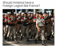 America, Memes, and France: Should America have a  Foreign Legion like France? If you are unfamiliar with the French Foreign Legion's purpose and history please see the comments.