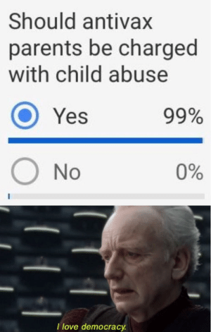 Dank, Love, and Memes: Should antivax  parents be charged  with child abuse  O Yes  99%  O No  0%  I love democrac I love how the people that voted no arent even enough to get to one percent by samelmore11 MORE MEMES