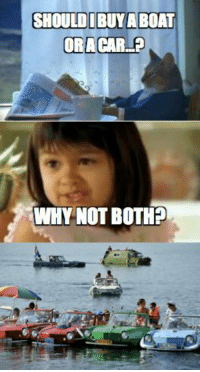 Car memes: SHOULD BUYA BOAT  ORACAR  WHY NOT BOTH? Car memes