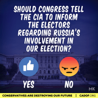 #InformTheElectors  If your answer is yes, please call your Representatives in Congress (202-224-3121) and tell them you want intelligence briefings for Electoral College members regarding Russia before December 19th.: SHOULD CONGRESS TELL  THE CIA TO INFORM  THE ELECTORS  REGARDING RUSSIA'S  INVOLVEMENT IN  OUR ELECTION?  NO  YES  MK  CONSERVATIVESARE DESTROYING OUR FUTURE I CADOF ORG #InformTheElectors  If your answer is yes, please call your Representatives in Congress (202-224-3121) and tell them you want intelligence briefings for Electoral College members regarding Russia before December 19th.