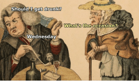 Drunk, Wednesday, and Classical Art: Should  dIget drunk?  Whatt'S the occasion?  Wednesday