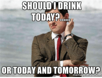 Drinking, Memes, and Today: SHOULD DRINK  TODAY?...  OR TODAY AND TOMORROW  meml  generator n #AlcoholLifeLubricant (Y) and Join my page :D