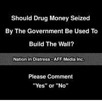 "Memes, Money, and The Voice: Should Drug Money Seized  By The Government Be Used To  Build The Wall?  Nation in Distress AFF Media Inc.  Please Comment  ""Yes"" or ""No"" What do you say? The voice of the people via Nation In Distress"
