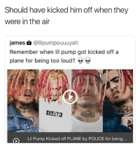 Chill, Memes, and Police: Should have kicked him off when they  were in the air  james £ @lilpumpouuuyah  Remember when lil pump got kicked off a  plane for being too loud?  CL  Lil Pump Kicked off PLANE by POLICE for being If you're a lil pump fan chill out it's a joke (I didn't watermark this cause I don't want angry lil pump fans coming to my account)