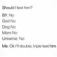 Why am I like this this @ecards_adulthumor_: Should I text him?  Bff: No  God:No  Dog:No  Mom:No  Universe: No  Me: Ok I'll double, triple text him Why am I like this this @ecards_adulthumor_