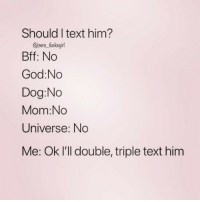 God, Love, and Zero: Should I text him?  @zero_fucksgirl  Bff: No  God:No  Dog:No  Mom:No  Universe: No  Me: Ok l'll double, triple text him TEXT ME BACK I LOVE YOU ( @zero_fucksgirl )
