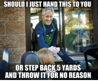Pete Carroll Logic: SHOULD JUST HAND THIS TO YOU  @NFL MEMES  Ath  OR STEP BACK 5 YARDS  AND THROWIT FOR NO REASON Pete Carroll Logic
